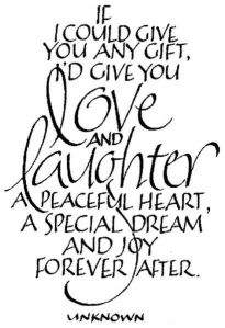 If I could give you any gift, I'd give you love and laughter, a peaceful heart, a special dream, and joy forever after. -Anon